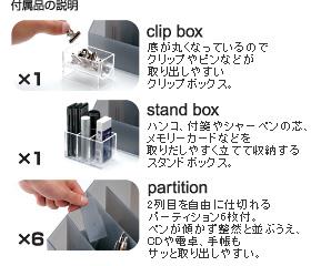 付属品の説明 ・底が丸くなっているのでクリップやピンなどが取り出しやすいクリップボックス。 ・ハンコ、付箋やシャーペンの芯、メモリーカードなどを取りだしやすく立てて収納するスタンドボックス。 ・2列目を自由に仕切れるパーティション6枚付。ペンが傾かず整然と並ぶうえ、CDや電卓、手帳もサッと取り出しやすい。
